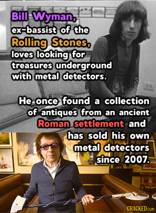 Bill Wyman, Fbassist of the Rolling Stones, loves looking for treasures underground with metal detectors. He once found a collection of antiques from