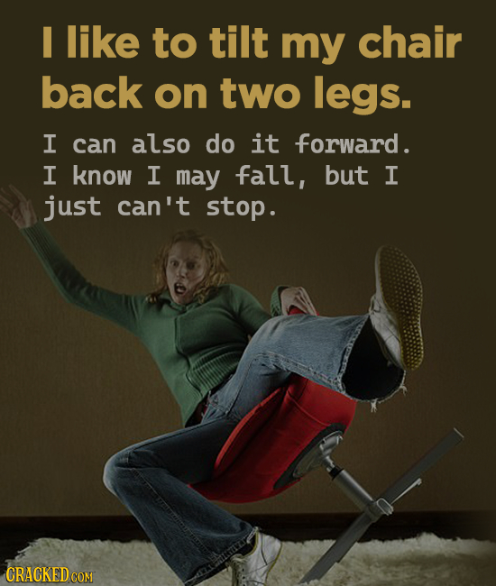 like to tilt my chair back on two legs. I can also do it forward. I know I may fall, but I just can't stop.