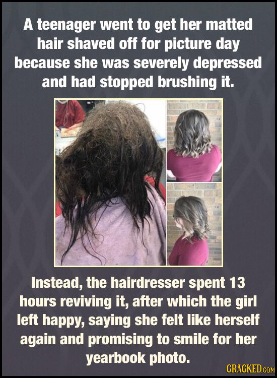 A teenager went to get her matted hair shaved off for picture day because she was severely depressed and had stopped brushing it. Instead, the hairdre
