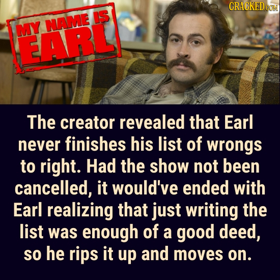 CRACKED CON IS NAME MY EARL The creator revealed that Earl never finishes his list of wrongs to right. Had the show not been cancelled, it would've en