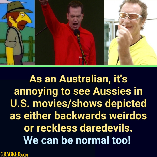 As an Australian, it's annoying to see Aussies in U.S. movies/s shows depicted as either backwards weirdos or reckless daredevils. We can be normal to