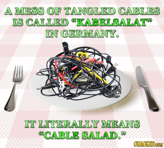 A MESS OF TANGLED CABLES IS CALLED KABELSALAT IN GERMANYO IT LITERALLY MEANS CABLE SALAD. CRACKEDOON