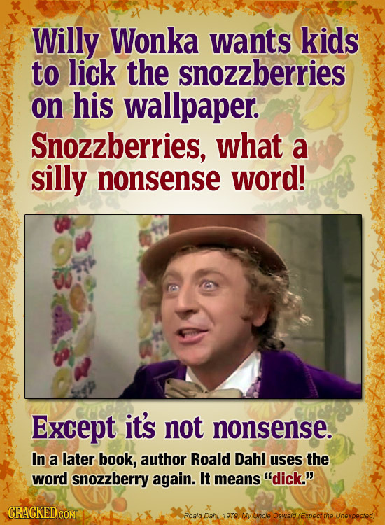 Willy Wonka wants kids to lick the snozzberries on his wallpaper. Snozzberries, what a silly nonsense word! Except it's not nonsense. In a later book,