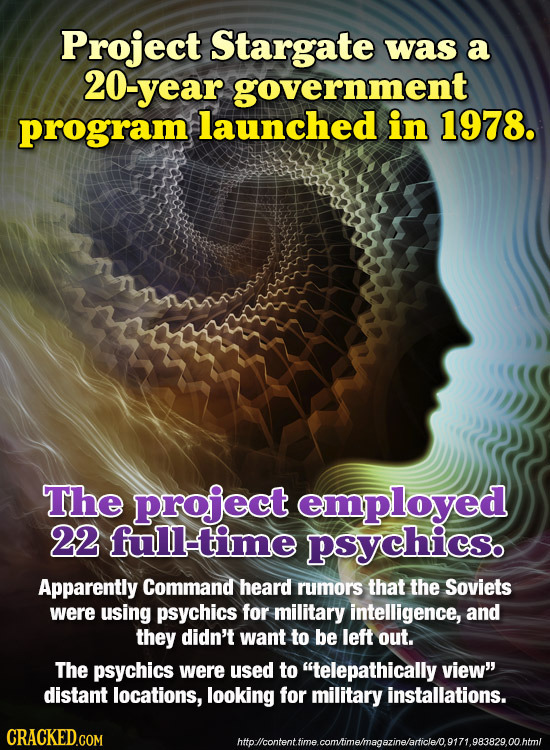 Project Stargate was a 20-year government program launched in 1978. The project employed 22 full-time psychics. Apparently Command heard rumors that t