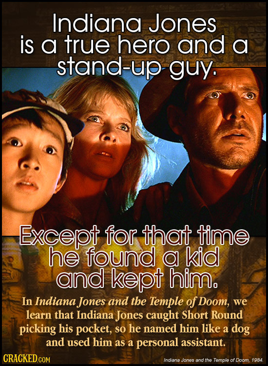 Indiana Jones is a true hero and a stand-up guy. Except for that time he found a kid and kept him. In Indiana Jones and the Temple of Doom, we learn t
