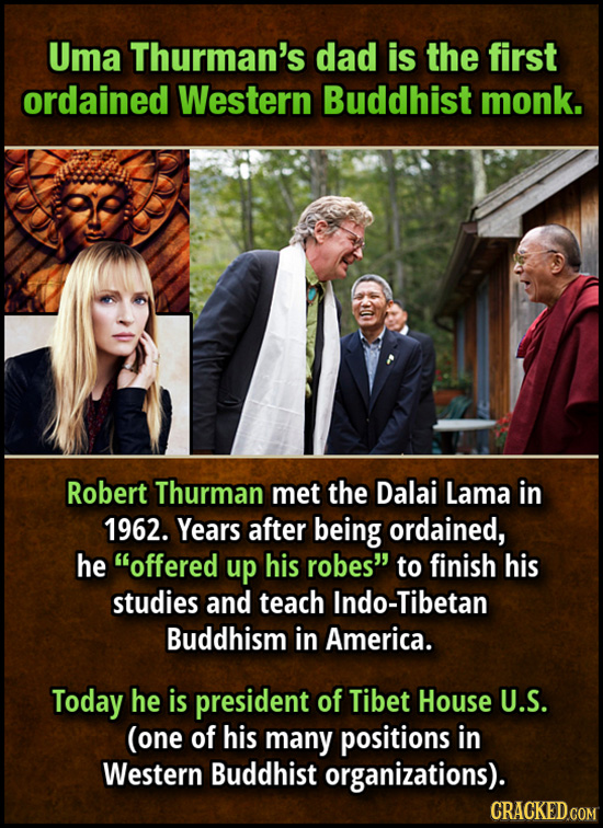 Uma Thurman's dad is the first ordained Western Buddhist monk. Robert Thurman met the Dalai Lama in 1962. Years after being ordained, he offered up h