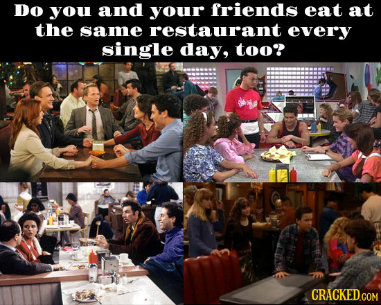 Do you and your friends eat at the same restaurant every single day, too?