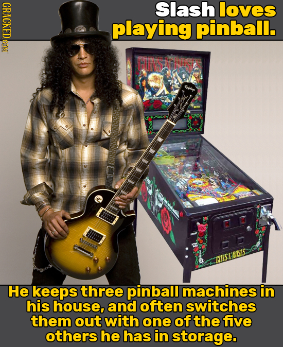 CRACKED CON Slash loves playing pinball. FN Cbl Oe: BISES CIIS I He keeps three pinball machines in his house, and often switches them out with one of