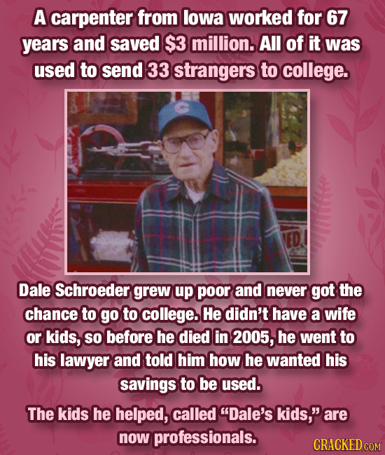 A carpenter from lowa worked for 67 years and saved $3 million. All of it was used to send 33 strangers to college. Dale Schroeder grew up poor and ne