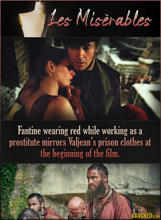 Les Miserables Fantine wearing red while working as a prostitute mirrors Valjean's prison clothes at the beginning of the film. CRACKED.COM