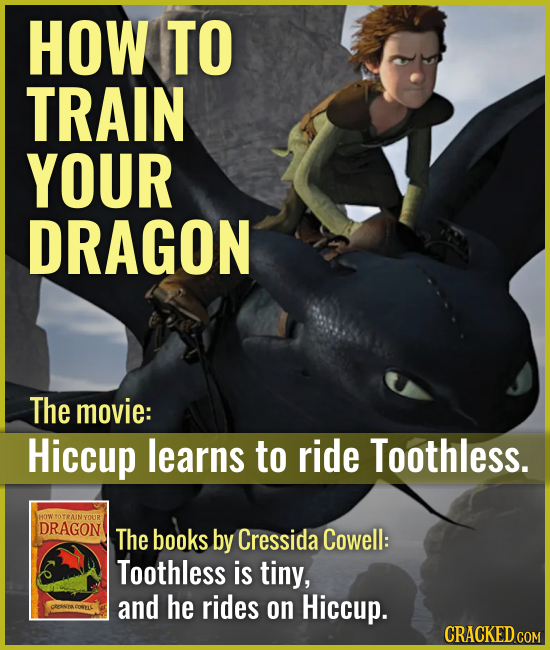 HOW TO TRAIN YOUR DRAGON The movie: Hiccup learns to ride Toothless. The books by Cressida Cowell: Toothless is tiny, and he rides on Hiccup. C