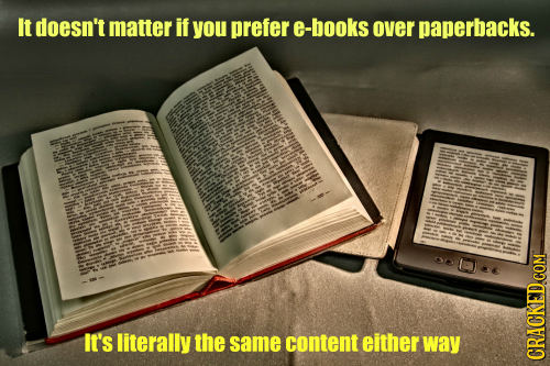 It doesn't matter if you prefer books over paperbacks. It's literally the same content either way CRACKED