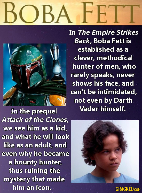 BOBA FETT In The Empire Strikes Back, Boba Fett is established as a clever, methodical hunter of men, who rarely speaks, never shows his face, and can