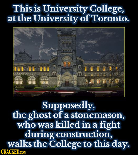 This is University College, at the University of Toronto. B 8 BD Supposedly, the ghost of a stonemason, who was killed in a fight during construction,