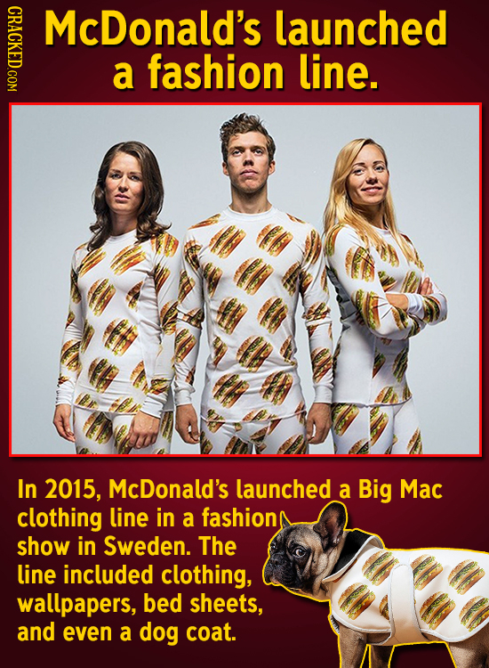McDonald's launched a fashion line. In 2015, McDonald's launched a Big Mac clothing line in a fashion show in Sweden. The line included clothing, wall