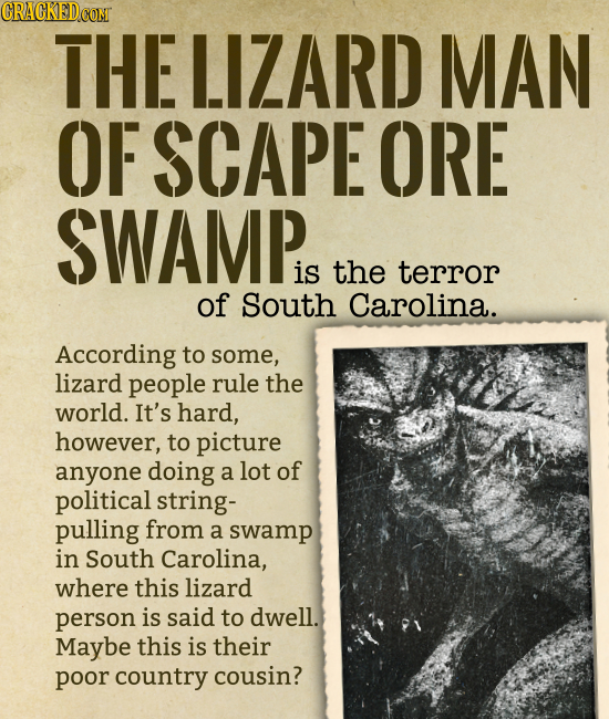 THE LIZARD MAN OF SCAPE ORE SWAMP is the terror of South Carolina. According to some, lizard people rule the world. It's hard, however, to