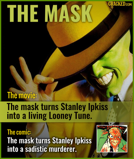 THE MASK The movie: The mask turns Stanley Ipkiss into a living Looney Tune. The comic: The mask turns Stanley Ipkiss into a sadistic murderer.