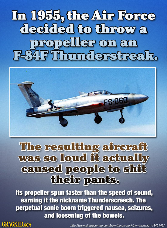 In 1955, the Air Force decided to throw a propeller on an F-84F Thunderstreak. 0060 FS-060 The resulting aircraft was SO loud it actually caused peopl