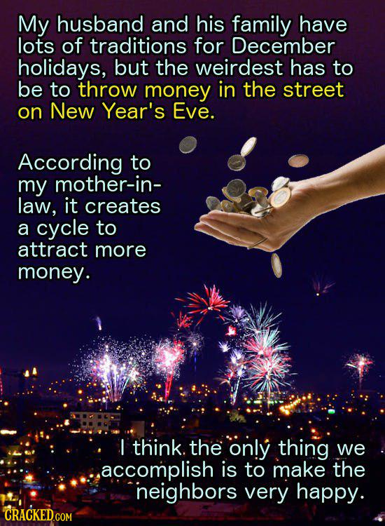 My husband and his family have lots of traditions for December holidays, but the weirdest has to be to throw money in the street on New Year's Eve. Ac
