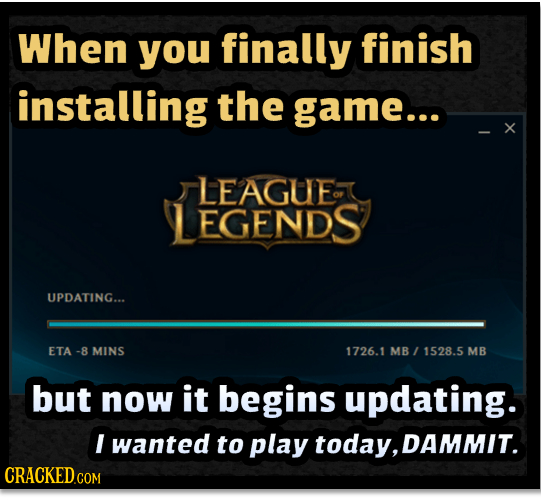When you finally finish installing the game... x LEAGUE EGENDS UPDATING... ETA -8 MINS 1726.1 MB 1528.5 MB but now it begins updating. I wanted to pla