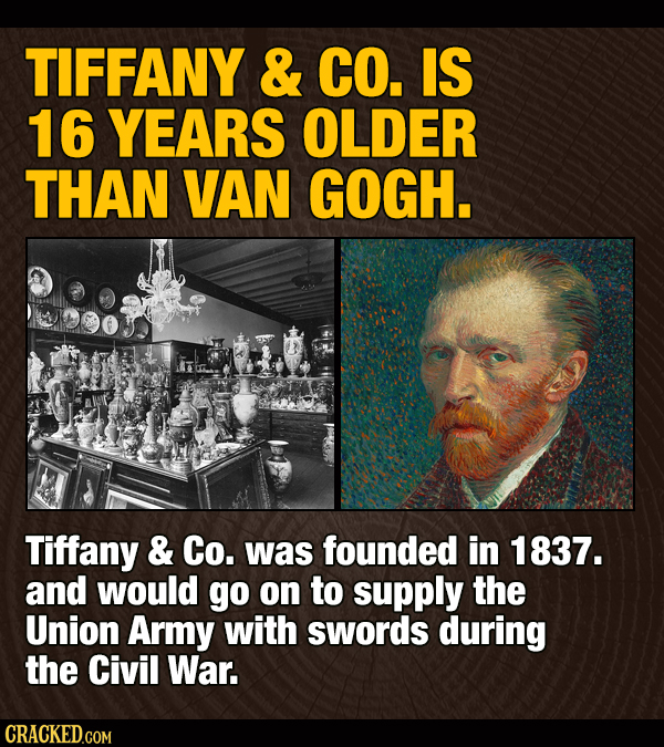 TIFFANY & CO. IS 16 YEARS OLDER THAN VAN GOGH. Tiffany & Co. was founded in 1837. and would go on to supply the Union Army with swords during the Civi