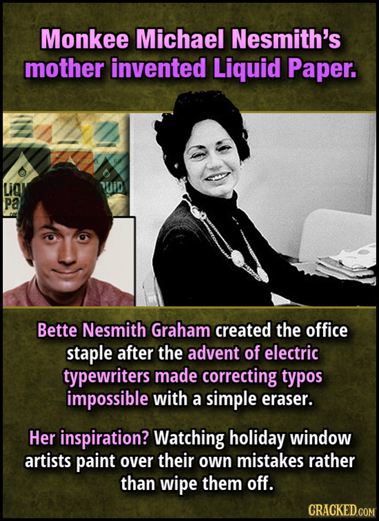 Monkee Michael Nesmith's mother invented Liquid Paper. LiQl Mid Pa Bette Nesmith Graham created the office staple after the advent of electric typewri