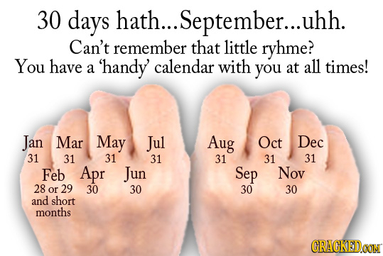 30 days hath... September...l uhh. Can't remember that little ryhme? You have 'handy calendar with all a you at times! Jan Mar May Jul Aug Oct Dec 31
