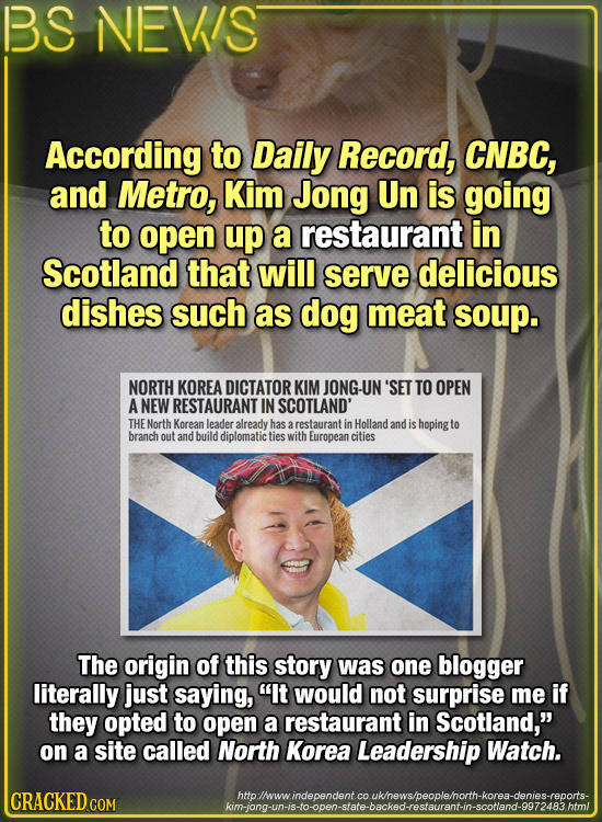 BS NEWS According to Daily Record, CNBC, and Metro, Kim Jong Un is going to open up a restaurant in Scotland that will serve delicious dishes such as