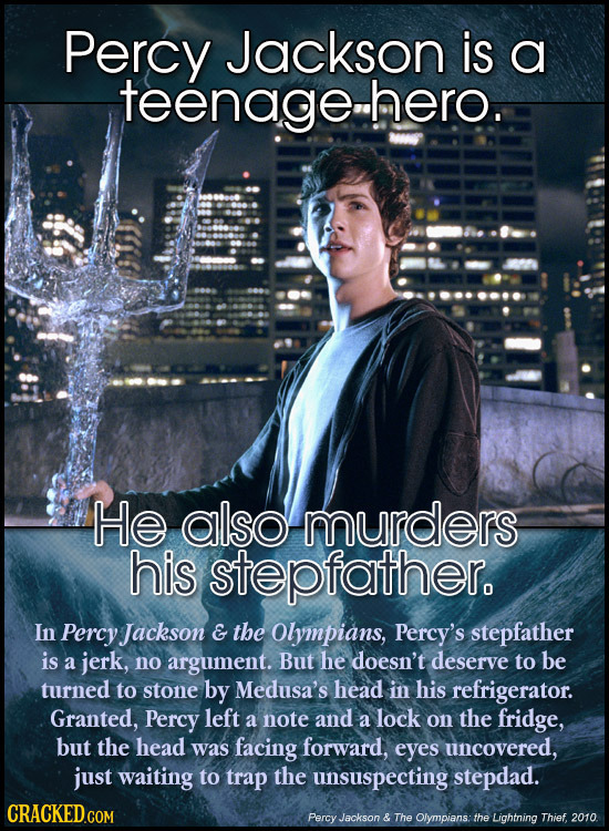 Percy Jackson is a teenage.hero. He also murders his stepfather. In Percy Jackson E the Olympians, Percy's stepfather is a jerk, no argument. But he d