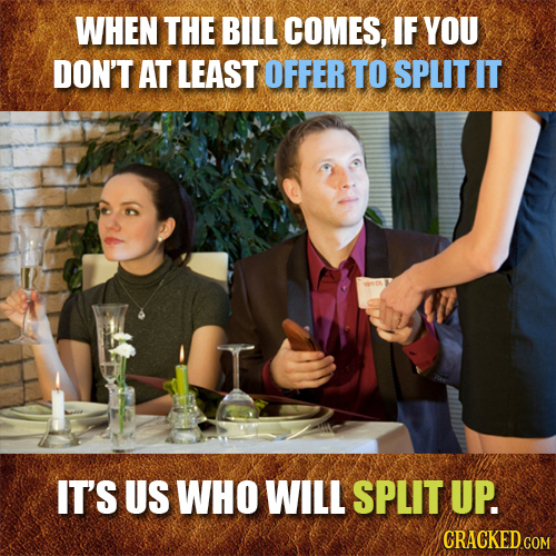 WHEN THE BILL COMES, IF YOU DON'T AT LEAST OFFER TO SPLITIT IT'S US WHO WILL SPLIT UP. CRACKED GOM