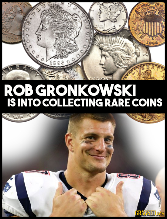 a.nl OT coc T2UST 12 1864 C ROB GRONKOWSKI IS INTO COLLECTING RARE COINS We CRACKEDOOM