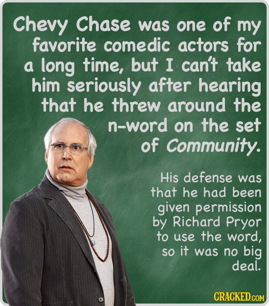 Chevy Chase was one of my favorite comedic actors for a long time, but I can't take him seriously after hearing that he threw around the n-word on the
