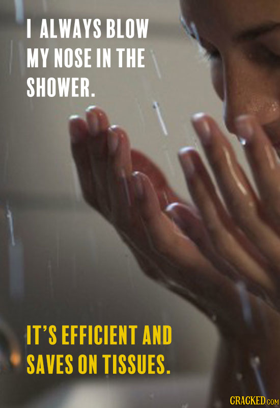 I ALWAYS BLOW MY NOSE IN THE SHOWER. IT'S EFFICIENT AND SAVES ON TISSUES.
