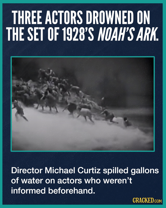 THREE ACTORS DROWNED ON THE SET OF 1928'S NOAH'S ARK. Director Michael Curtiz spilled gallons of water on actors who weren't informed beforehand. CRAC