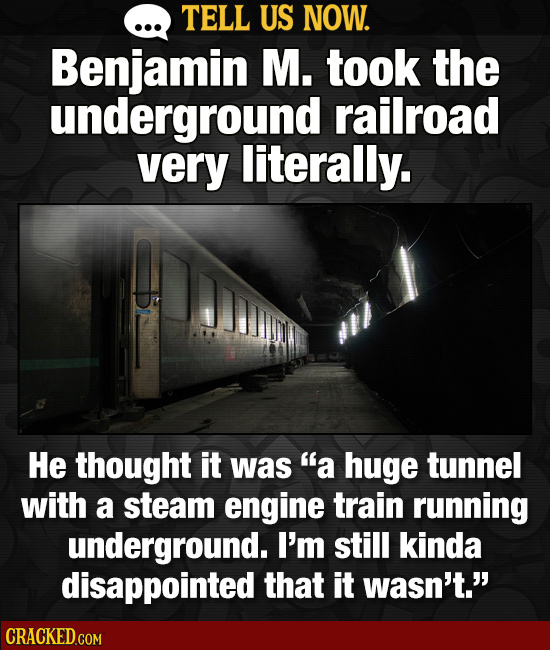 TELL US NOW. Benjamin M. took the underground railroad very literally. He thought it was a huge tunnel with a steam engine train running underground.