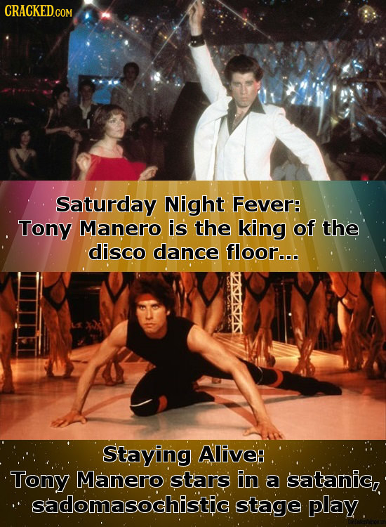 CRaCKED.com Saturday Night Fever: Tony Manero is the king of the disco dance floor... Staying Alive: Tony Manero stars in a satanic, sadomasochistic s