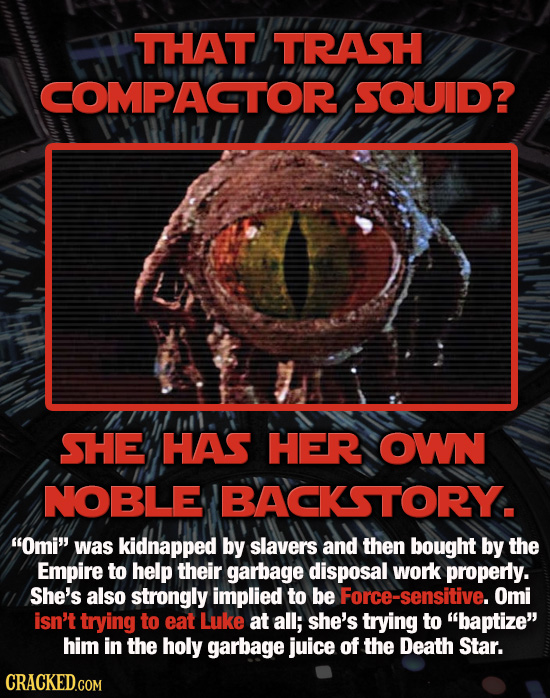 THAT TRASH COMPACTOR SOUID? SHE HAS HER OWN NOBLE IBACKSTORY. Omi was kidnapped by slavers and then bought by the Empire to help their garbage dispo