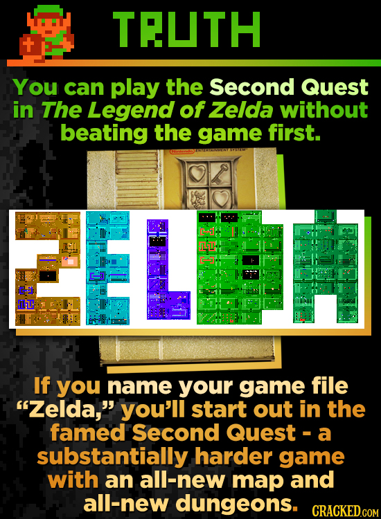 TRUTH You can play the Second Quest in The Legend of Zelda without beating the game first. Tl. If you name your game file Zelda, you'll start out in