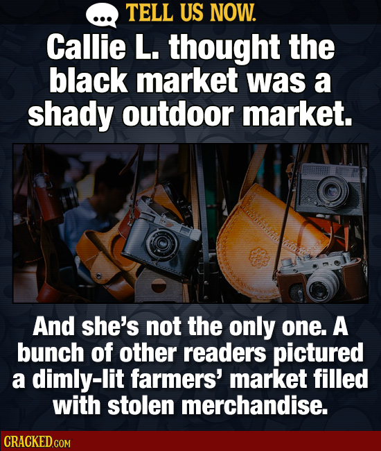 TELL US NOW. Callie L. thought the black market was a shady outdoor market. And she's not the only one. A bunch of other readers pictured a dimly-lit