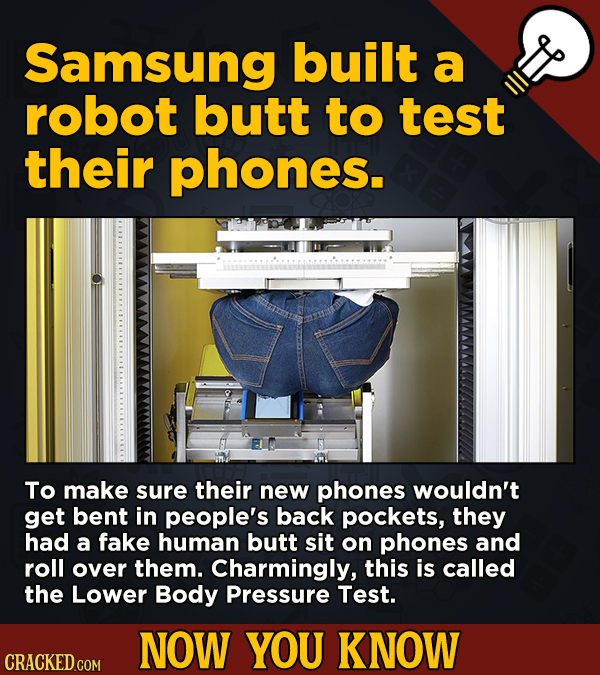 13 Illuminating And Also Entertaining Now-You-Know Facts   - Samsung built a robot butt to test their phones.