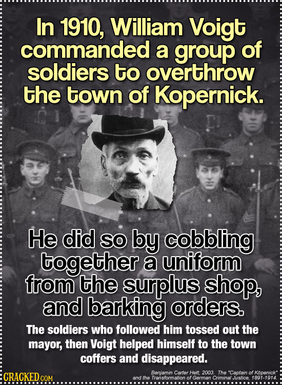In 1910, William Voigt commanded a group of soldiers to overthrow the town of Kopernick. He did SO by cobbling together a uniform from the surplus sho