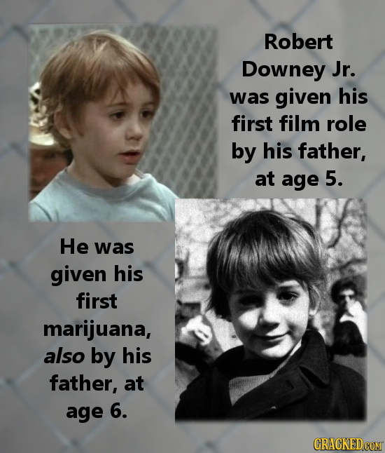Robert Downey Jr. was given his first film role by his father, at age 5. He was given his first marijuana, also by his father, at age 6. CRACKEDCOMT
