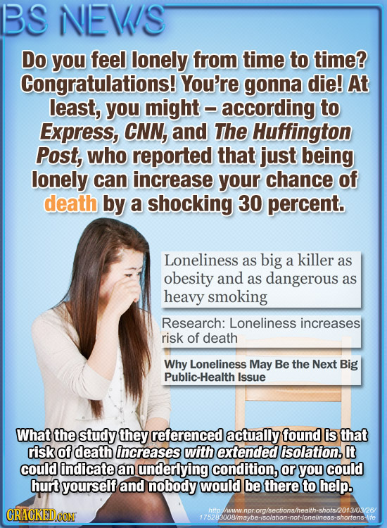 BS NEVS Do you feel lonely from time to time? Congratulations! You're gonna die! At least, you might according to Express, CNN, and The Huffington Pos