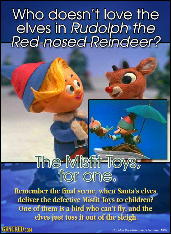 Who doesn't love the elves in Rudolph the Red-nosed Reindeer? The Misfit Toys; for one. Remember the final scene, when Santa's elves deliver the defec