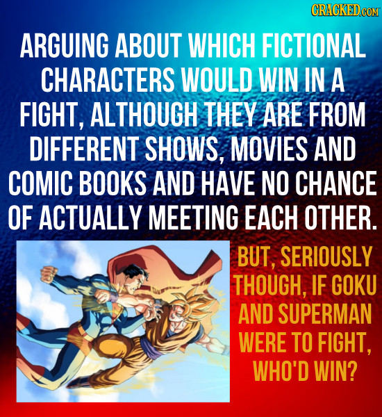 CRACKEDCON ARGUING ABOUT WHICH FICTIONAL CHARACTERS WOULD WIN IN A FIGHT, ALTHOUGH THEY ARE FROM DIFFERENT SHOWS, MOVIES AND COMIC BOOKS AND HAVE NO C