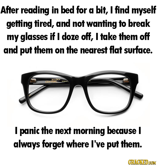 After reading in bed for g bit, I find myself getting tired, and not wanting to break my glasses if I doze off, I take them off and put them on the ne