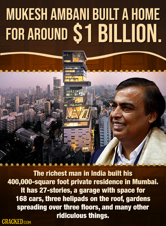 MUKESH AMBANI BUILT A HOME FOR AROUND $1 BILLION. The richest man in India built his 400,000-square foot private residence in Mumbai. It has 27-storie
