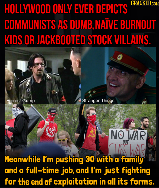 ONLY CRACKED.COM HOLLYWOOD EVER DEPICTS COMMUNISTS AS DUMB, NAIVE BURNOUT KIDS OR JACKBOOTED STOCK VILLAINS. Forrest Gump Stranger Things X NO WAR BUT
