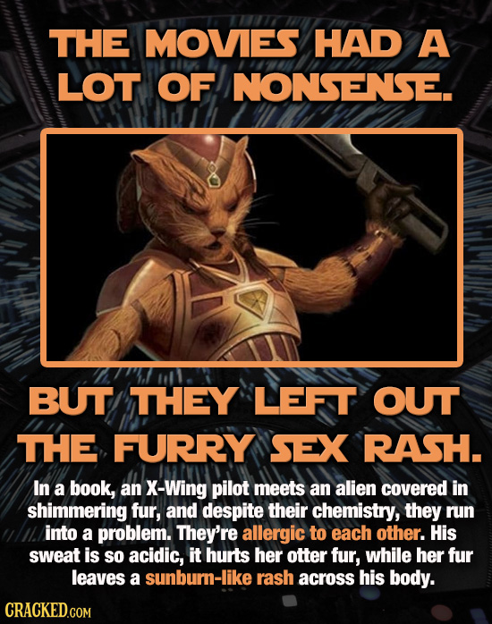 THE MOVES HAD A LOT OF NONSENSE. BUT THEY LEFT OUT THE FURRY SEX RASH. In a book, an X-Wing pilot meets an alien covered in shimmering fur, and despit