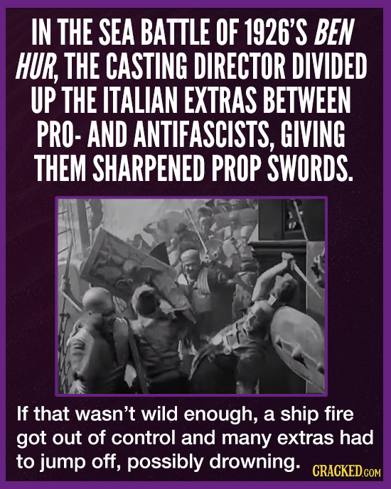 IN THE SEA BATTLE OF 1926'S BEN HUR, THE CASTING DIRECTOR DIVIDED UP THE ITALIAN EXTRAS BETWEEN PRO- AND ANTIFASCISTS, GIVING THEM SHARPENED PROP SWOR
